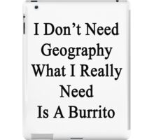 I Don't Need Geography What I Really Need Is A Burrito  iPad Case/Skin