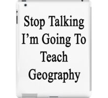Stop Talking I'm Going To Teach Geography  iPad Case/Skin