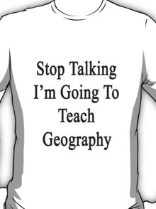 Stop Talking I'm Going To Teach Geography  T-Shirt
