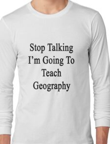 Stop Talking I'm Going To Teach Geography  Long Sleeve T-Shirt