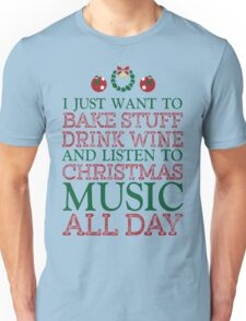 I just want to bake stuff drink wine and listen to Christmas music all day Unisex T-Shirt