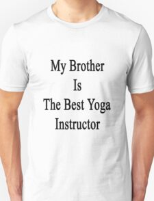 My Brother Is The Best Yoga Instructor  Unisex T-Shirt