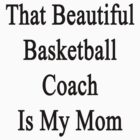 That Beautiful Basketball Coach Is My Mom  by supernova23