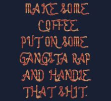 Make some Coffee. Put on some gangsta rap and handle That shit. Kids Tee