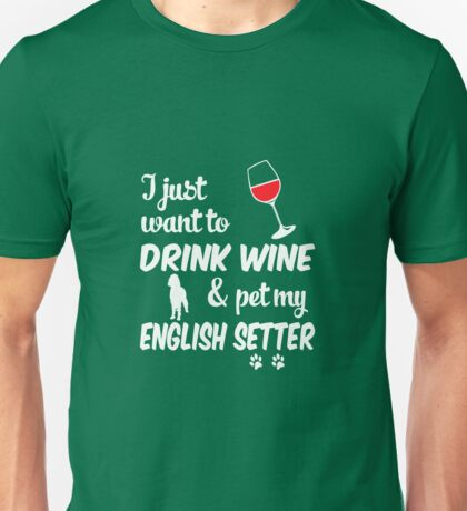 Just Want To Drink Wine & Pet English Setter Unisex T-Shirt