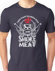 I just want to drink beer and smoke meat Unisex T-Shirt