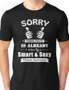 Sorry this guy is already taken by a smart & sexy fitness instructor Unisex T-Shirt