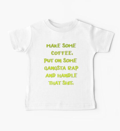 Make some Coffee Put on some gangsta rap and handle That shit. Baby Tee