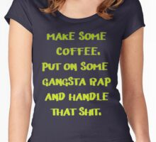 Make some Coffee Put on some gangsta rap and handle That shit. Women's Fitted Scoop T-Shirt
