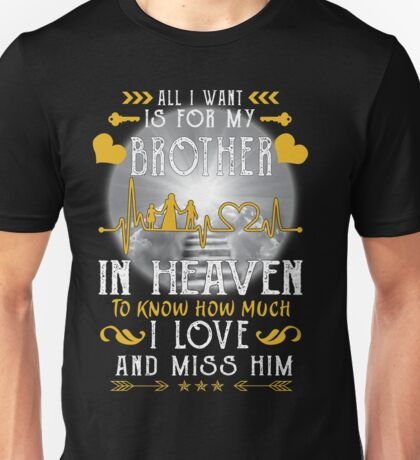 All I want is for my Brother in heaven to know how much I love and miss him Unisex T-Shirt