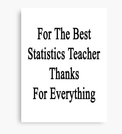 For The Best Statistics Teacher Thanks For Everything  Canvas Print