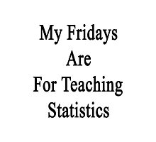 My Fridays Are For Teaching Statistics  Photographic Print