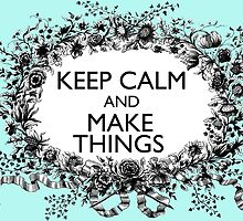 KEEP CALM and MAKE THINGS by NJjessie