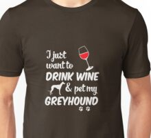 I Just Want To Drink Wine & Pet My Greyhound Unisex T-Shirt