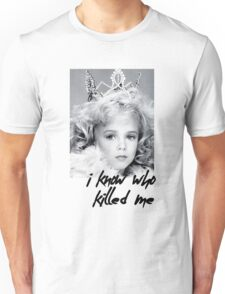 I KNOW WHO KILLED ME - JON BENET RAMESY  Unisex T-Shirt