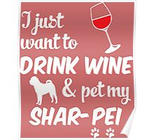I Just Want To Drink Wine & Pet My Shar-Pei Poster