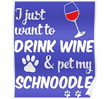 I Just Want To Drink Wine & Pet My Schnoodle Poster