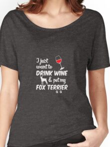 I Just Want To Drink Wine & Pet My Fox Terrier Women's Relaxed Fit T-Shirt