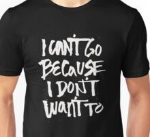I can't go because I don't want to - Funny Saying Unisex T-Shirt