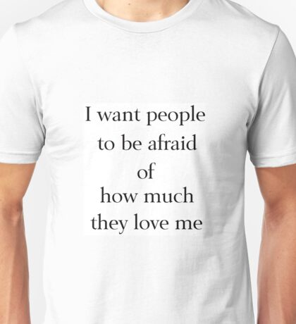 I Want People to be Afraid of How Much They Love Me Unisex T-Shirt