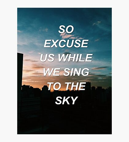 Excuse us while we sing to the sky Tøp {SAD LYRICS} Photographic Print