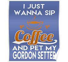I Just Want To Sip Coffee & Pet My Gordon Setter Poster
