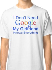 I Don't Need Google My Girlfriend Knows Everything T Shirt Funny Tshirt Gift For Him Classic T-Shirt