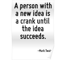 A person with a new idea is a crank until the idea succeeds. Poster