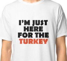 I'm just here for the turkey Classic T-Shirt