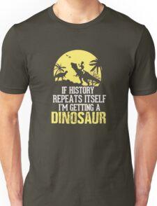 If History Repeats Itself I'm Getting A Dinosaur Funny Unisex T-Shirt