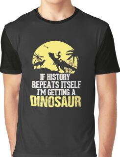 If History Repeats Itself I'm Getting A Dinosaur Funny Graphic T-Shirt