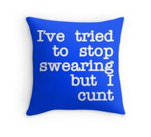 Ive Tried to Stop Swearing but I Cunt Throw Pillow