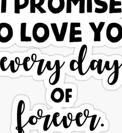 I promise to love you every day of forever. Sticker