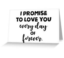 I promise to love you every day of forever. Greeting Card