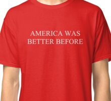America Was Better Before Classic T-Shirt