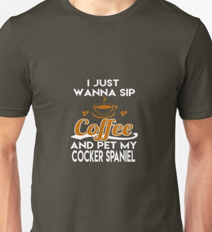 I Just Want To Sip Coffee & Pet My Cocker Spaniel Unisex T-Shirt