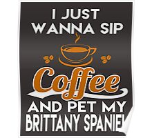 I Just Want To Sip Coffee & Pet My Brittany Spaniel Poster