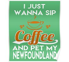 I Just Want To Sip Coffee & Pet My Newfoundland Poster