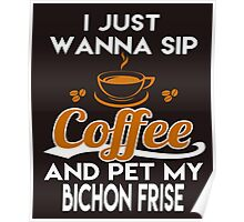 I Just Want To Sip Coffee & Pet My Bichon Frise Poster