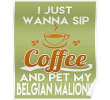 I Just Want To Sip Coffee & Pet My Belgian Malinois Poster