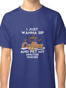 I Just Want To Sip Coffee & Pet My Miniature Pinscher Classic T-Shirt