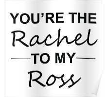 Friends TV Show Gifts - You're the Rachel to my Ross Poster
