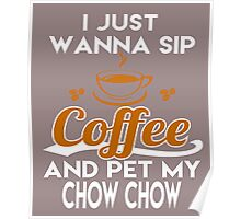 I Just Want To Sip Coffee & Pet My Chow Chow Poster