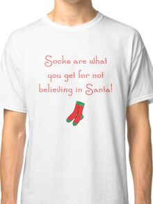 Socks Are What You Get for Not Believing in Santa! Classic T-Shirt