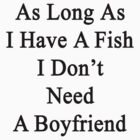 As Long As I Have A Fish I Don't Need A Boyfriend  by supernova23