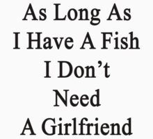 As Long As I Have A Fish I Don't Need A Girlfriend  by supernova23