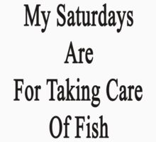 My Saturdays Are For Taking Care Of Fish  by supernova23