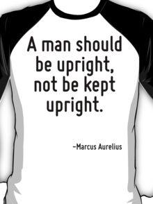 A man should be upright, not be kept upright. T-Shirt
