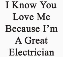 I Know You Love Me Because I'm A Great Electrician  by supernova23
