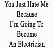 You Just Hate Me Because I'm Going To Become An Electrician  by supernova23